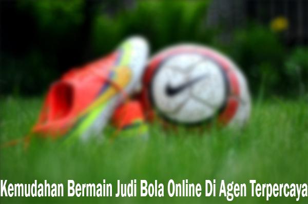 Kemudahan Bermain Judi Bola Online Di Agen Terpercaya